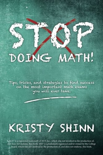 Read Online Stop Doing Math!: Tips, tricks, and strategies to find success on the most important math exams you will ever take. pdf