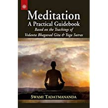 Meditation a Practical Guidebook:: Based on the Teachings of Vedanta Bhagavad Gita and Yoga Sutras