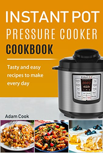 Instant Pot Pressure Cooker Cookbook: Tasty and Easy Recipes to Make Every Day by Adam Cook