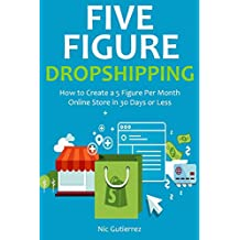 5 FIGURE DROPSHIPPING: How to Create a 5 Figure Per Month Online Store in 30 Days or Less