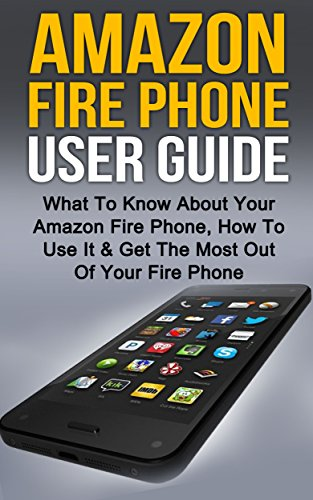 Amazon Fire: Amazon Fire Phone User Guide: What To Know About Your Amazon Fire Phone, How To Use It & Get The Most Out Of Your Amazon Fire Phone (Amazon ... Amazon Fire Stick, Amazon Fire Tablet)