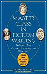Master Class in Fiction Writing: Techniques from Austen, Hemingway, and Other Greats: Lessons from the All-Star Writer's Workshop by Sexton, Adam (2005)