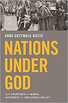 Nations under God: How Churches Use Moral Authority to Influence Policy by Anna Grzymala-Busse (2015-04-27)