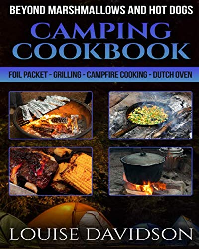 Camping Cookbook Beyond Marshmallows and Hot Dogs: Foil Packet - Grilling - Campfire Cooking - Dutch Oven (Camp Cooking) by Louise Davidson