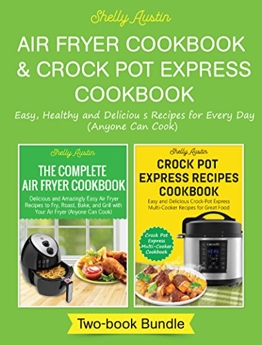 Air Fryer Cookbook & Crock-Pot Express Cookbook: Easy, Healthy and Delicious Recipes for Every Day (Anyone can Cook) by Shelly Austin