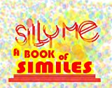 SILLY ME (A BOOK OF SIMILES)