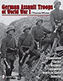 German Assault Troops of World War I: Organization Tactics Weapons Equipment Orders of Battle Uniforms