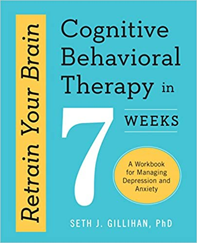 A Workbook for Managing Depression and Anxiety Retrain Your Brain Cognitive Behavioral Therapy in 7 Weeks
