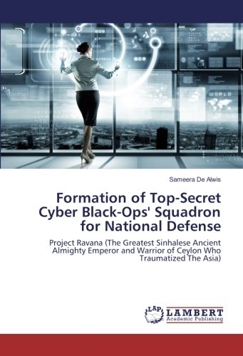 Download Formation of Top-Secret Cyber Black-Ops' Squadron for National Defense: Project Ravana (The Greatest Sinhalese Ancient Almighty Emperor and Warrior of Ceylon Who Traumatized The Asia) ebook