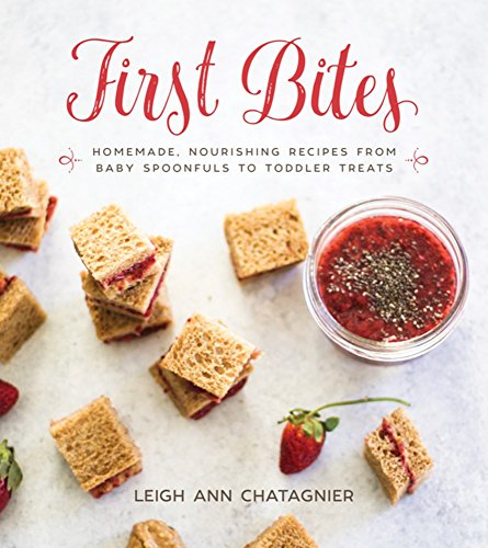 First Bites: Homemade, Nourishing Recipes from Baby Spoonfuls to Toddler Treats by Leigh Ann Chatagnier