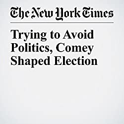 Trying to Avoid Politics, Comey Shaped Election