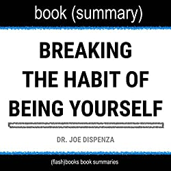 Summary of Breaking the Habit of Being Yourself by Joe Dispenza: How to Lose Your Mind and Create a New One