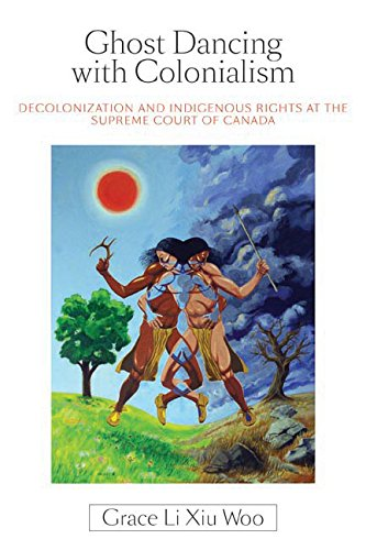 Ghost Dancing with Colonialism: Decolonization and Indigenous Rights at the Supreme Court of Canada (Law and Society)