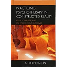 Practicing Psychotherapy in Constructed Reality: Ritual, Charisma, and Enhanced Client Outcomes