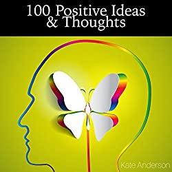 100 Positive Ideas and Thoughts: Brighten Your Day and Your Life!