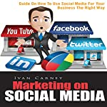 Marketing on Social Media: Guide on How to Use Social Media for Your Business the Right Way | Ivan Carney