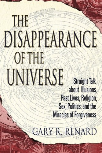 Book: The Disappearance of the Universe - Straight Talk About Illusions, Past Lives, Religion, Sex, Politics, and the Miracles of Forgiveness by Gary Renard