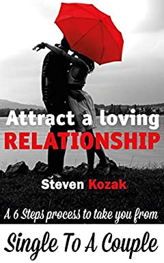How to Attract a Loving Relationship: A 6 Step Process to Take You from Single to a Couple