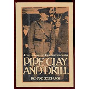Pipe clay and drill: John J. Pershing, the classic American soldier Richard Goldhurst