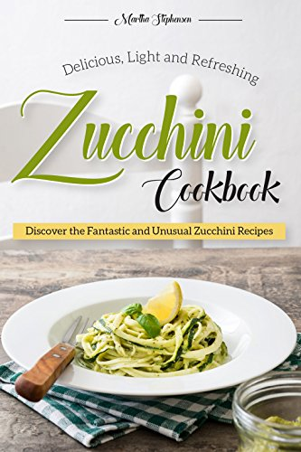 Delicious, Light and Refreshing Zucchini Cookbook: Discover the Fantastic and Unusual Zucchini Recipes by Martha Stephenson