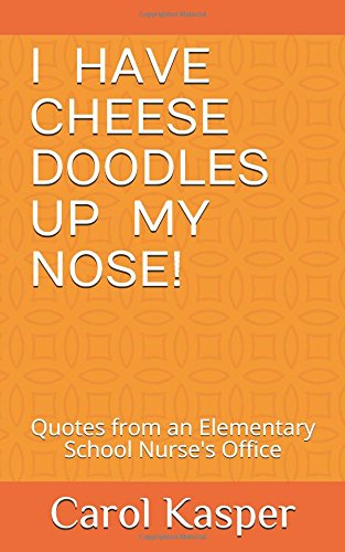 I Have Cheese Doodles Up My Nose!: Quotes from an Elementary School Nurse's Office