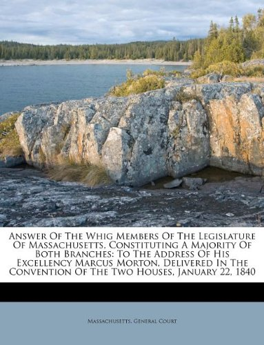 Download Answer Of The Whig Members Of The Legislature Of Massachusetts, Constituting A Majority Of Both Branches: To The Address Of His Excellency Marcus ... Of The Two Houses, January 22, 1840 ebook