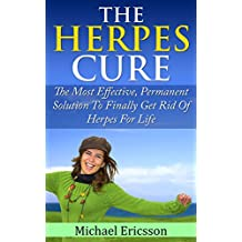 HERPES CURE: The Most Effective, Permanent Solution To Finally Get Rid Of Herpes For Life (Health, Disorders & Diseases, Skin Ailments, Physical Impairments, Pain Management, Nervous System)