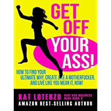 Get Off Your Ass!: How to Find Your Ultimate Why, Create Like a Motherfucker, and Live Like You MEAN It, Now! (Bad*Ass Business Babe Book 3)