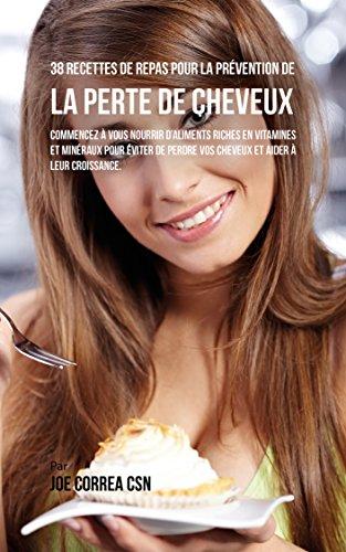 38 Recettes de Repas pour la Prévention de la perte de cheveux: Commencez à vous nourrir d'aliments riches en Vitamines et minéraux pour éviter de perdre ... et aider à leur croissance (French Edition)