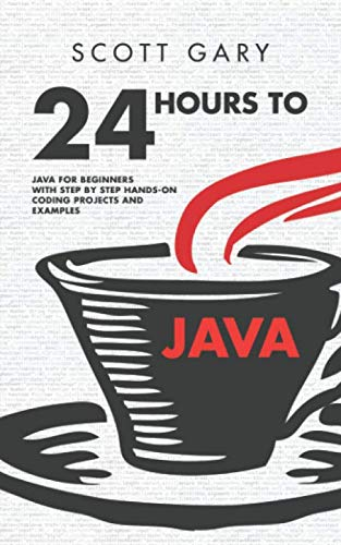 Java: 24 Hours to Java - Java for Beginners with Step by Step Hands-on Coding Projects and Examples