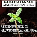 Marijuana: Medical Grower's Bible: A Beginner's Guide on Growing Medical Marijuana
