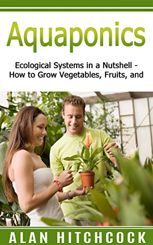 Aquaponics: Ecological Systems in a Nutshell – How to Grow Vegetables, Fruit, and More
