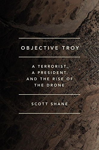 Objective Troy: A Terrorist, a President, and the Rise of the Drone PDF