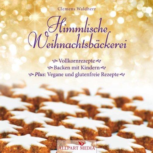 Himmlische Weihnachtsbäckerei: Vollkornrezepte - Backen mit Kindern Plus: vegane und glutenfreie Rezepte