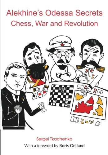 Alekhine's Odessa Secrets: Chess, War And Revolution - Sergei Tkachenko