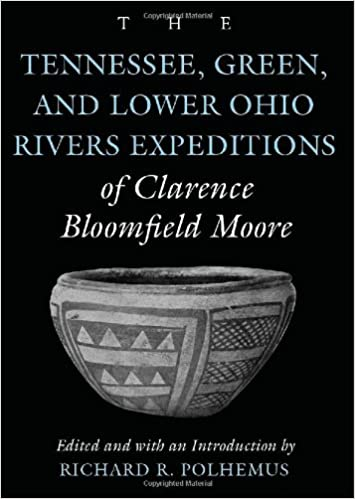 The Tennessee, Green, and Lower Ohio Rivers Expeditions of Clarence Bloomfield Moore (Classics Southeast Archaeology)
