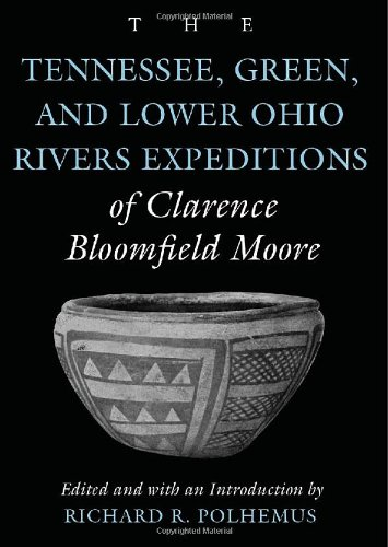 The Tennessee, Green, and Lower Ohio Rivers Expeditions of Clarence Bloomfield Moore (Classics Southeast Archaeology) pdf