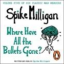 Where Have All the Bullets Gone? Audiobook by Spike Milligan Narrated by Spike Milligan