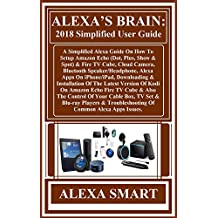 ALEXA'S BRAIN: 2018 Simplified User Guide:  A Simplified Alexa Guide On How To Setup Amazon Echo (Dot, Plus, Show & Spot) & Fire TV Cube, Cloud Camera, ... Alexa Apps On... (English Edition)