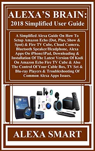 ALEXA'S BRAIN: 2018 Simplified User Guide:  A Simplified Alexa Guide On How To Setup Amazon Echo (Dot, Plus, Show & Spot) & Fire TV Cube, Cloud Camera, Bluetooth Speaker/Headphone, Alexa Apps On...