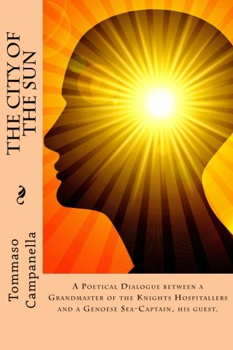 The City of the Sun: A Poetical Dialogue between a Grandmaster of the Knights Hospitallers and a Genoese Sea-Captain, his guest.