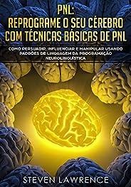 PNL: Reprograme O Seu Cérebro Com Técnicas Básicas De PNL: Como Persuadir, Influenciar e Manipular Usando Padr