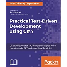 Practical Test-Driven Development using C# 7: Unleash the power of TDD by implementing real world examples under .NET environment and JavaScript