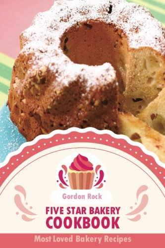Five Star Bakery Cookbook: Most Loved Bakery Recipes by Gordon Rock