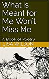 What is Meant for Me Won't Miss Me: A Book of Poetry