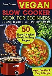 Vegan Slow Cooker Book for Beginners: 50 Easy and Healthy Meals for Busy People (slow cooker, crock pot, crockpot, vegan,vegetarian cookbook) (Vegan Slow Cooker for Beginners 1)