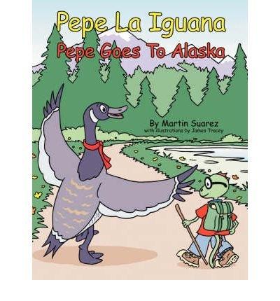 Read Online [ Pepe La Iguana: Pepe Goes to Alaska [ PEPE LA IGUANA: PEPE GOES TO ALASKA ] By Suarez, Martin ( Author )Apr-01-2007 Paperback pdf
