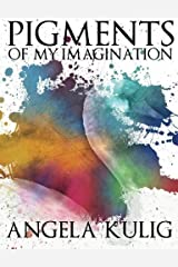 Pigments of My Imagination by Angela Kulig (2013-09-16)