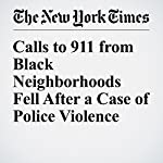 Calls to 911 from Black Neighborhoods Fell After a Case of Police Violence | Quoctrung Bui