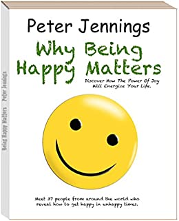 Why Being Happy Matters: Discover How the Power of Joy Will Energize Your Life by [Jennings, Peter]